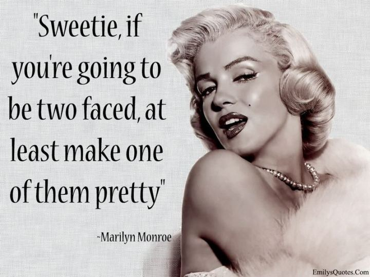"""Sweetie, if you're gonna be two-faced, at least make one of them pretty."" - Marilyn Monroe"