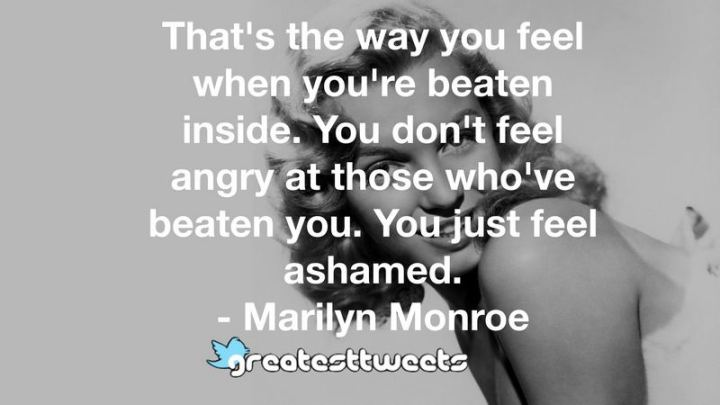 """That's the way you feel when you're beaten inside. You don't feel angry at those who've beaten you. You just feel ashamed."" - Marilyn Monroe"