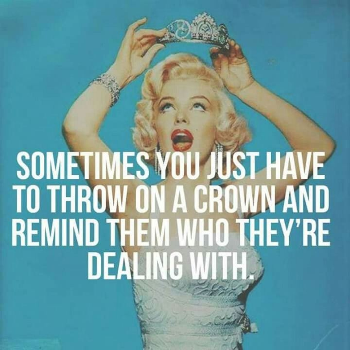 """Sometimes you just have to throw on a crown and remind them who they're dealing with."" - Marilyn Monroe"