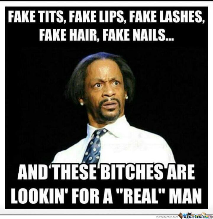 """Fake [censored], fake lips, fake lashes, fake hair, fake nails, and these [censored] are lookin' for a 'real' man."""