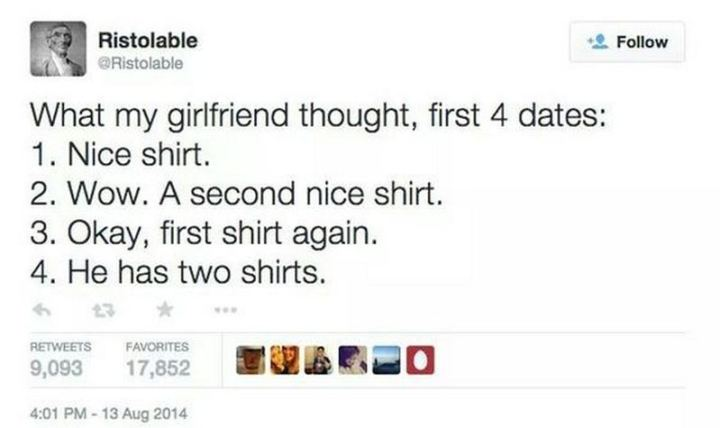 """What my girlfriend thought, first 4 dates: 1) Nice shirt. 2) Wow. A second nice shirt. 3) Okay, first shirt again. 4) He has two shirts."""