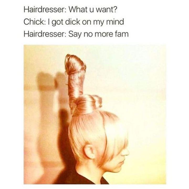 "71 Adult Memes - ""Hairdresser: What u want? Chick: I got [censored] on my mind. Hairdresser: Say no more fam."""
