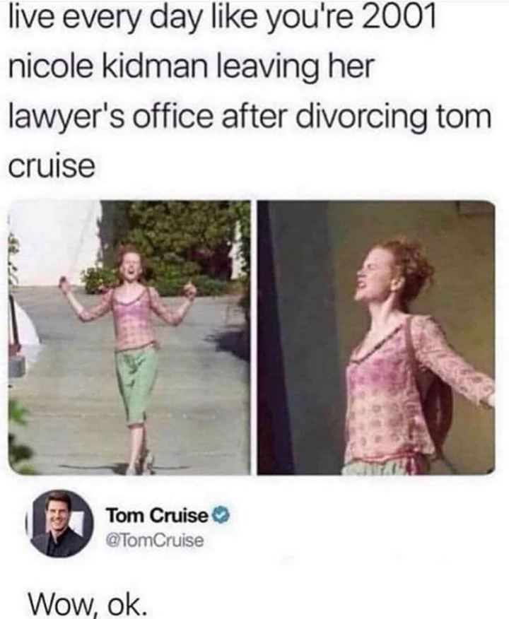 """Live every day like you're 2001 Nicole Kidman leaving her lawyer's office after divorcing Tom Cruise. Wow, ok."""