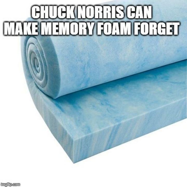 """Chuck Norris can make memory foam forget."""