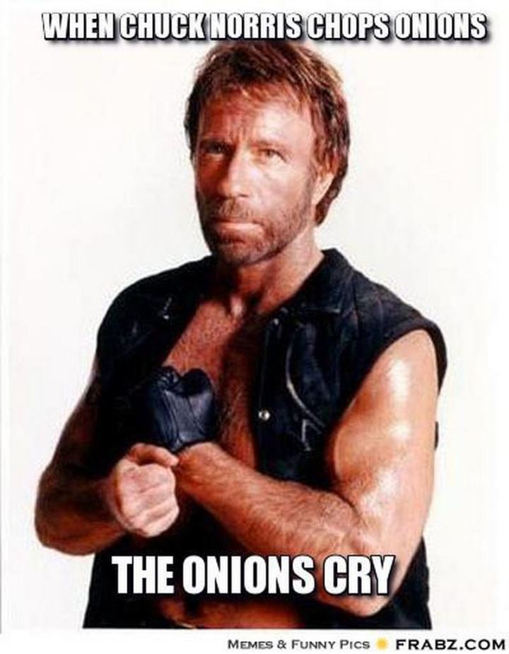 """When Chuck Norris chops onions, the onions cry."""