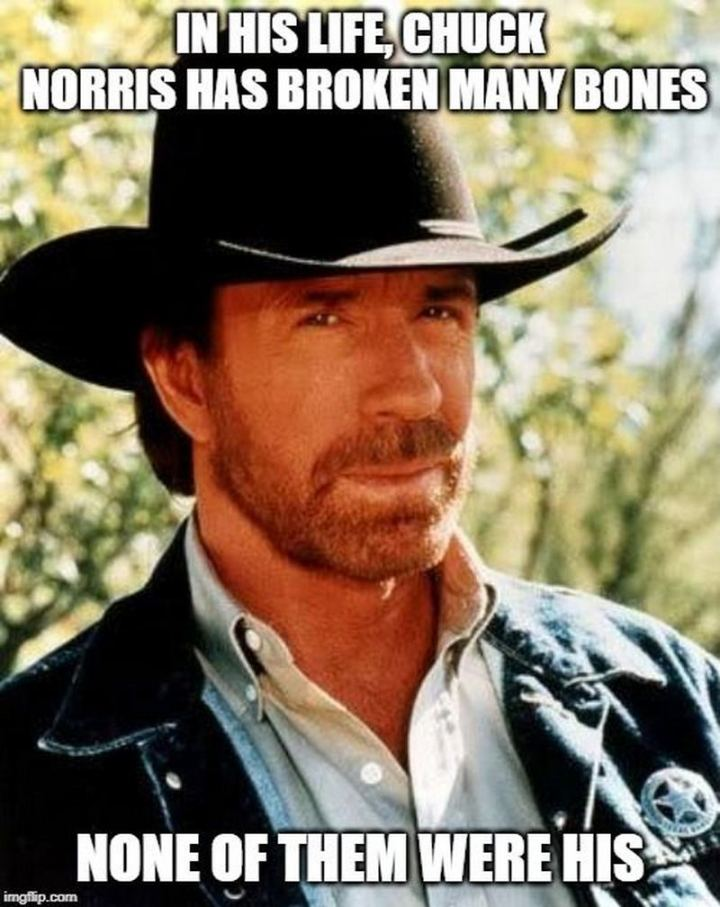 """In his life, Chuck Norris has broken many bones. None of them were his."""
