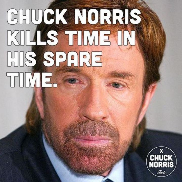 """Chuck Norris kills time in his spare time."""