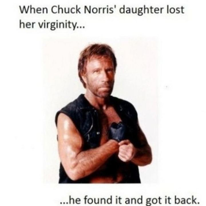 """When Chuck Norris' daughter lost her virginity...He found it and got it back."""