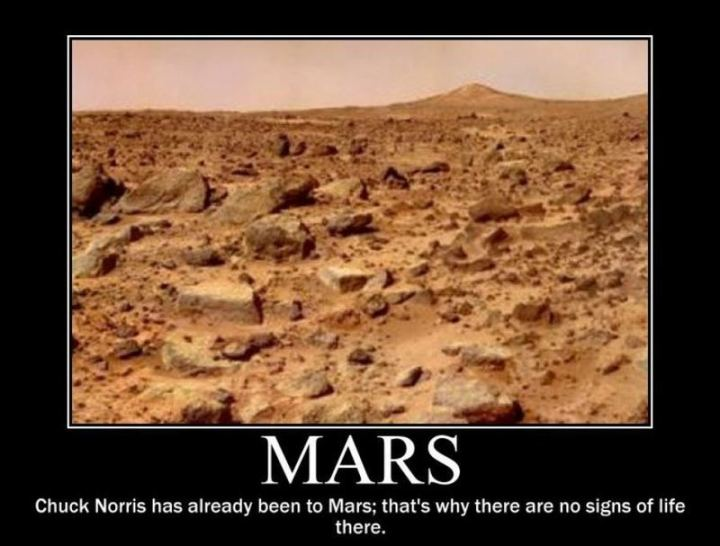"""Mars: Chuck Norris has already been to Mars; That's why there are no signs of life there."""