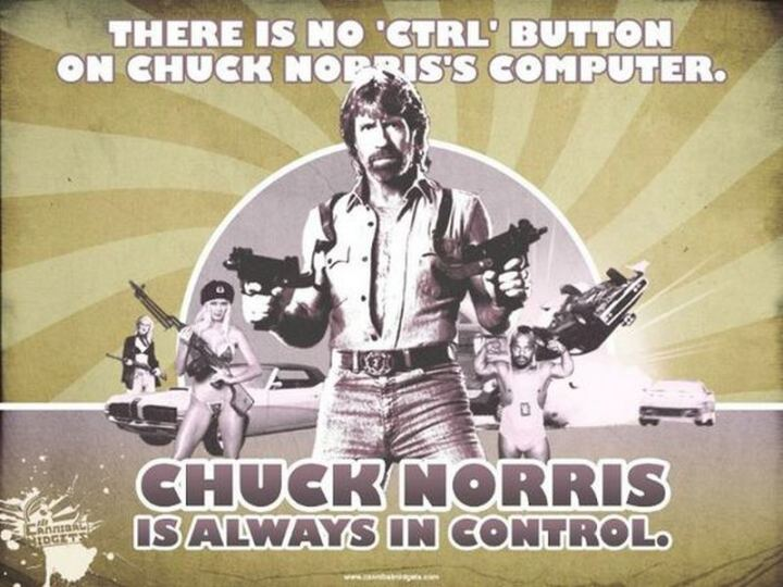 """There is no 'CTRL' button on Chuck Norris' computer. Chuck Norris is always in control."""