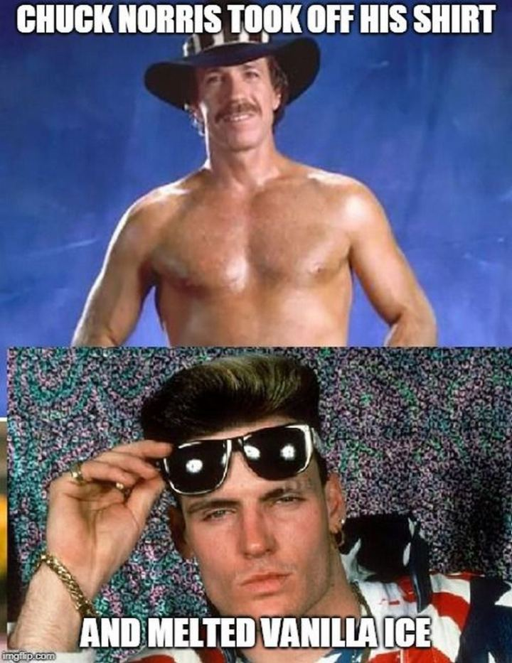 """Chuck Norris took off his shirt and melted Vanilla Ice."""