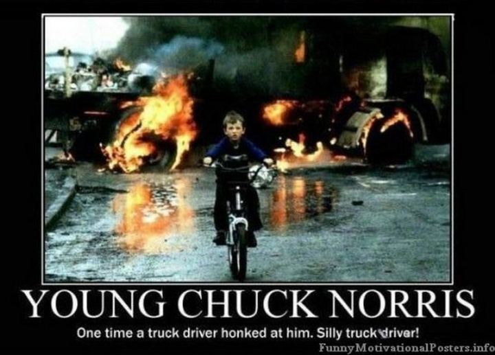 """Young Chuck Norris: One time a truck driver honked at him. Silly truck driver!"""