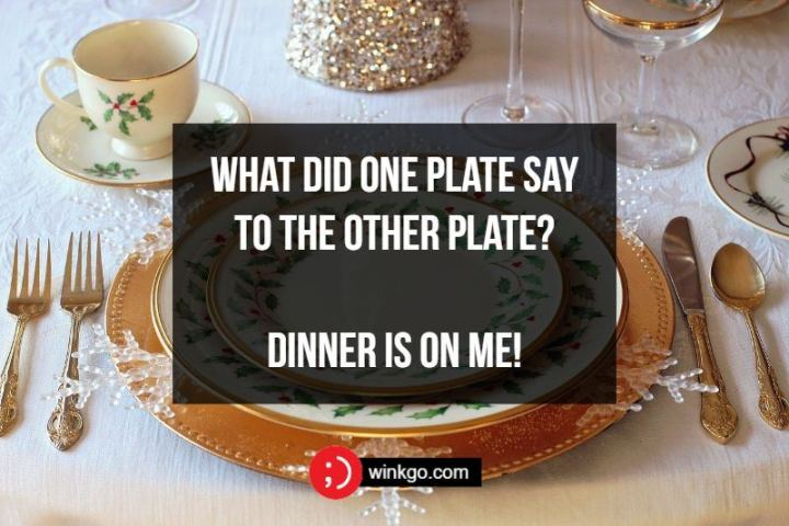 What did one plate say to the other plate? Dinner is on me!