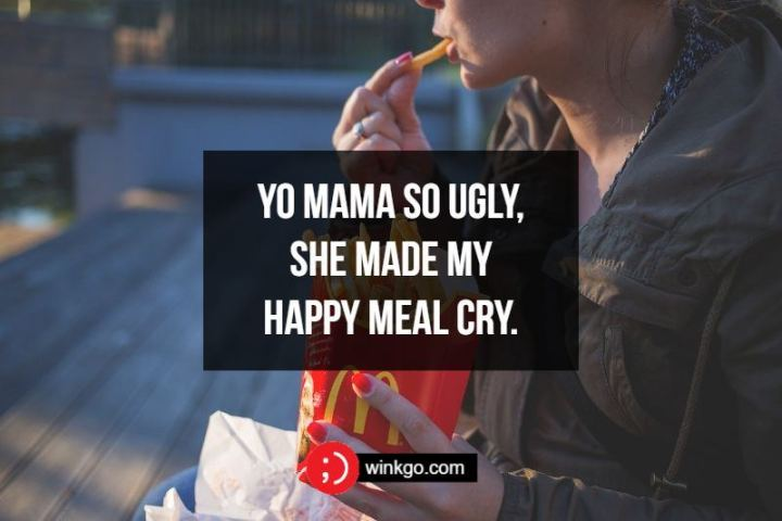 Yo mama so ugly, she made my Happy Meal cry.