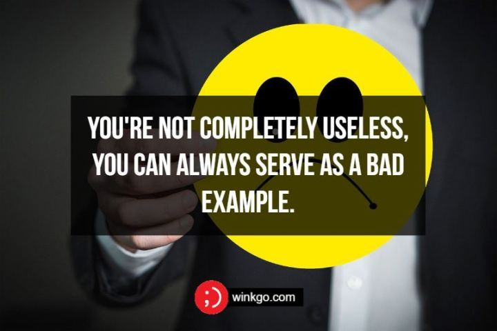 You're not completely useless, you can always serve as a bad example.