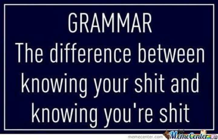"""""""Grammar. The difference between knowing your shit and knowing you're shit."""""""