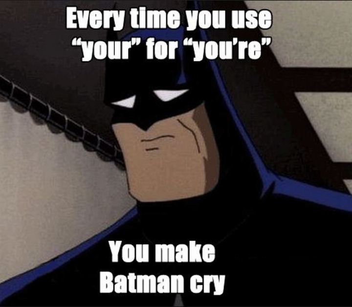 """""""Every time you use 'your' for 'you're', you make Batman cry."""""""