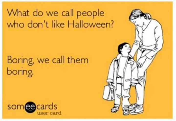"""""""What do we call people who don't like Halloween? Boring, we call them boring."""""""