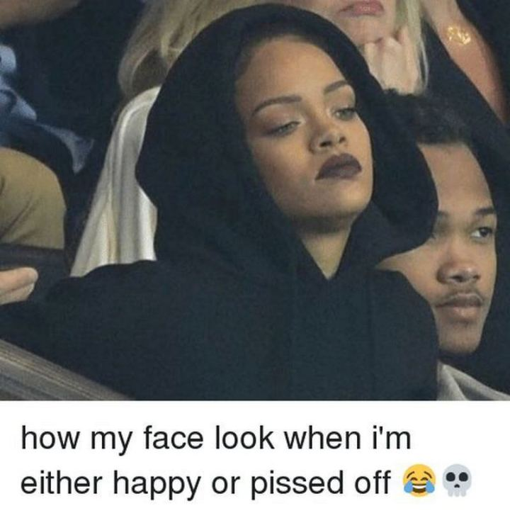 """How my face look when I'm either happy or pissed off."""