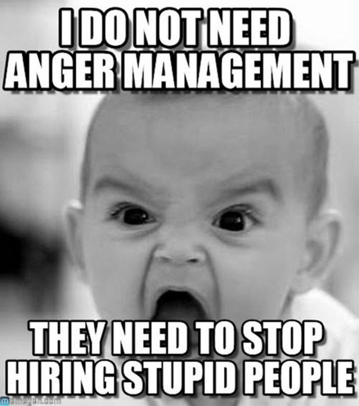 """I do not need anger management. They need to stop hiring stupid people."""