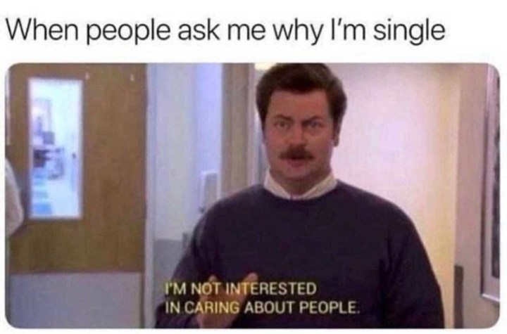 """When people ask me why I'm single: I'm not interested in caring about people."""