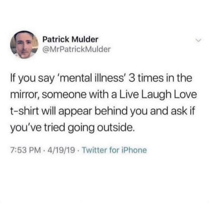 """""""If you say 'mental illness' 3 times in the mirror, someone with a Live Laugh Love t-shirt will appear behind you and ask if you've tried going outside."""""""