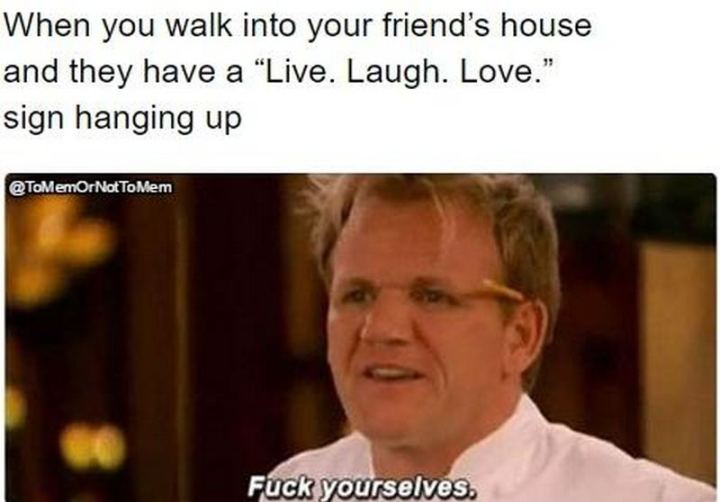 """""""When you walk into your friend's house and they have a """"Live. Laugh. Love."""" sign hanging up. [censored] yourselves."""""""