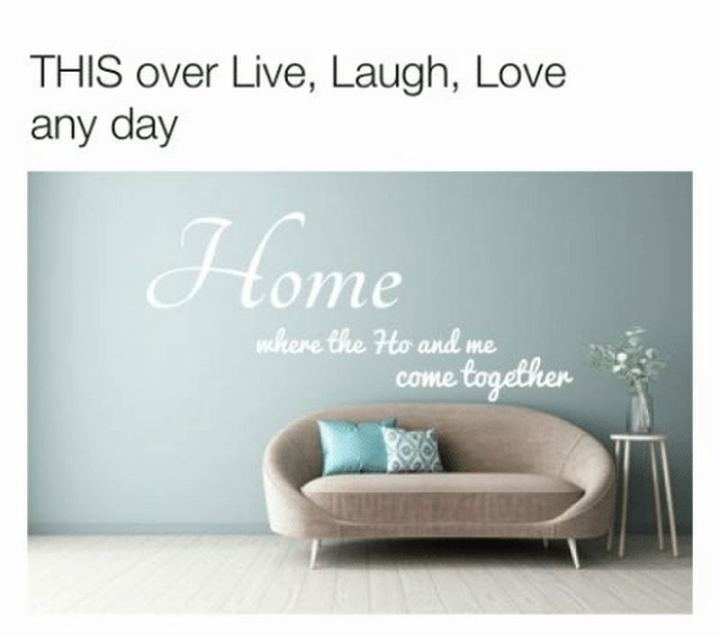 """""""This over Live, Laugh, Love any day: Home where the Ho and me come together."""""""