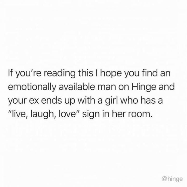 """""""If you're reading this I hope you find an emotionally available man on Hinge and your ex ends up with a girl who has a 'live, laugh, love' sign in her room."""""""