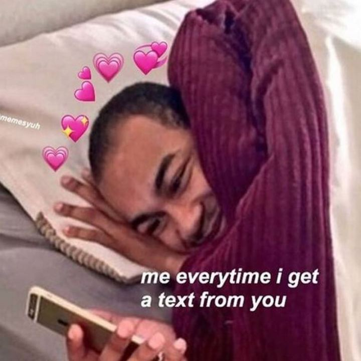 """47 Love and Affection Memes - """"Me every time I get a text from you."""""""