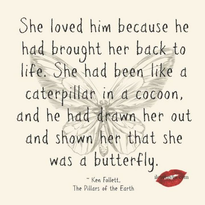 """She loved him because he had brought her back to life. She had been like a caterpillar in a cocoon, and he had drawn her out and shown her that she was a butterfly."" - Ken Follett, The Pillars of the Earth"