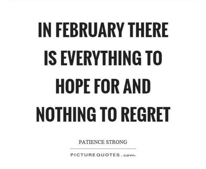 """""""In February there is everything to hope for and nothing to regret."""" - Unknown"""