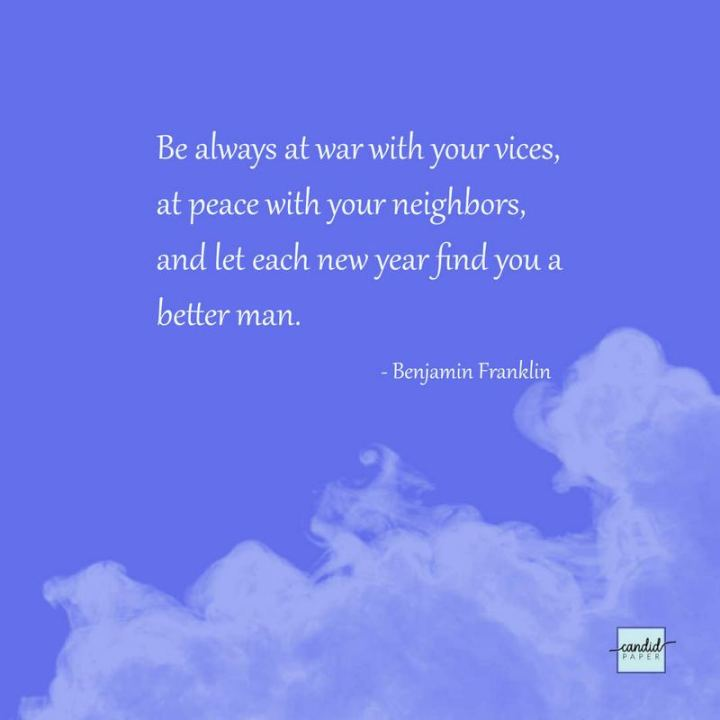 """Be always at war with your vices, at peace with your neighbors, and let each new year find you a 'better man'."" - Benjamin Franklin"