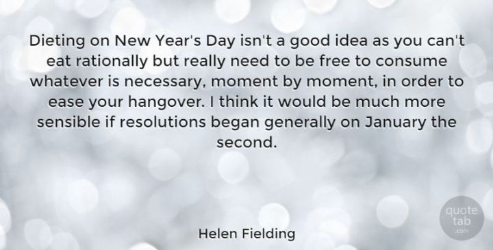 """Dieting on New Year's Day isn't a good idea as you can't eat rationally but really need to be free to consume whatever is necessary, moment by moment, in order to ease your hangover. I think it would be much more sensible if resolutions began generally on January the second."" - Helen Fielding"
