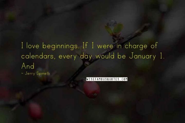 """I love beginnings. If I were in charge of calendars, every day would be January 1."" - Jerry Spinelli"