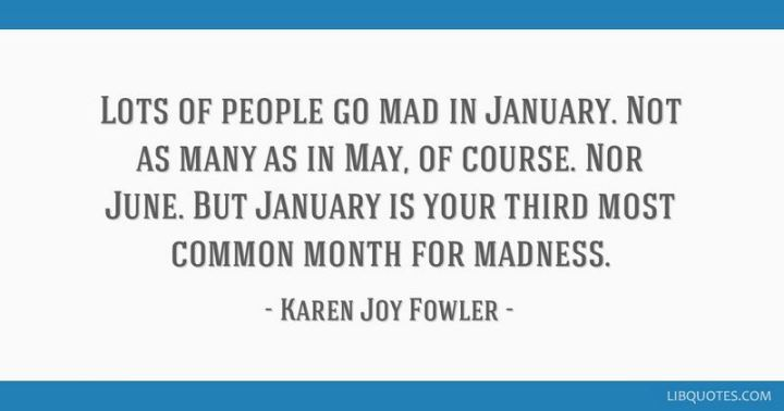 """Lots of people go mad in January. Not as many as in May, of course. Nor June. But January is your third most common month for madness."" - Karen Joy Fowler"