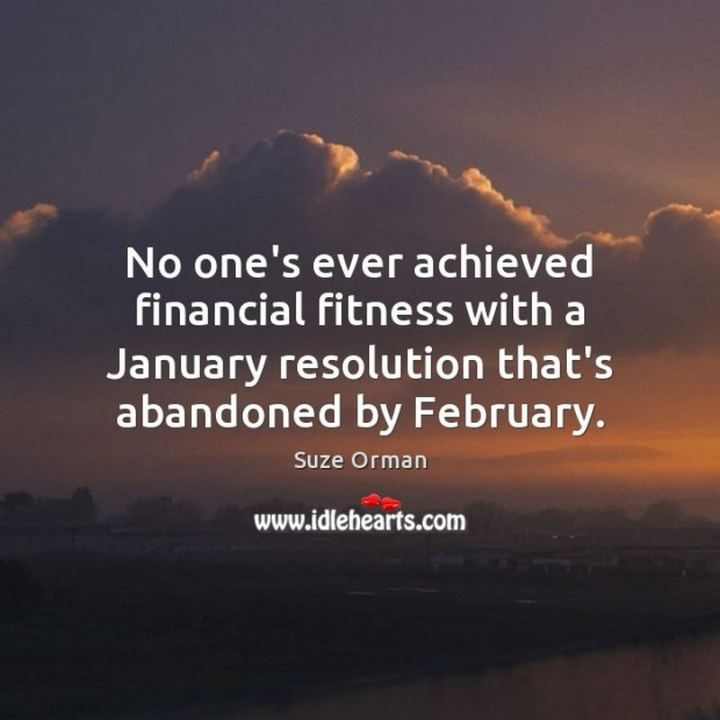 """No one's ever achieved financial fitness with a January resolution that's abandoned by February."" - Suze Orman"