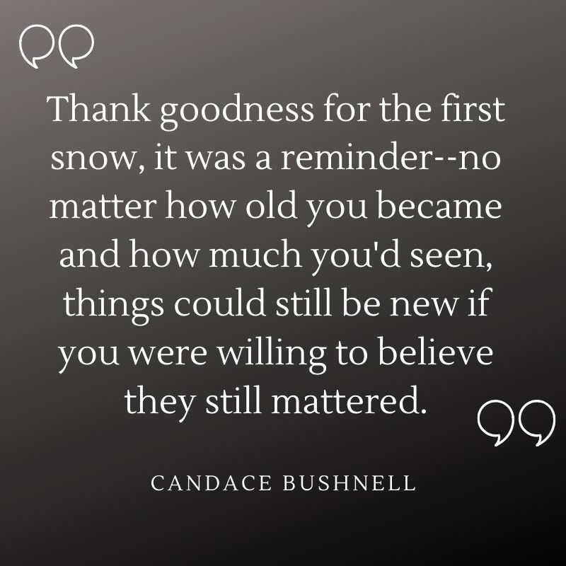 """Thank goodness for the first snow, it was a reminder–no matter how old you became and how much you'd seen, things could still be new if you were willing to believe they still mattered."" - Candace Bushnell"