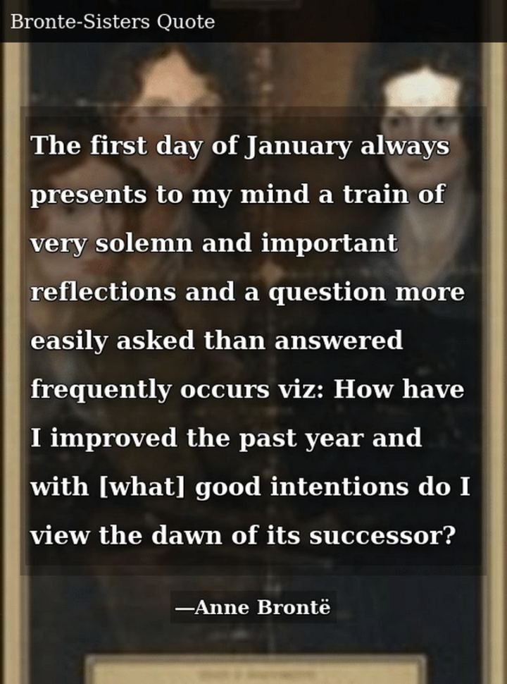 """The first day of January always presents to my mind a train of very solemn and important reflections and a question more easily asked than answered frequently occurs viz: How have I improved the past year and with [what] good intentions do I view the dawn of its successor?"" - Charlotte Brontë"