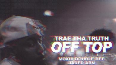 Trae Tha Truth Feat. Moxiii Double Dee & Jared ABN - Off Top