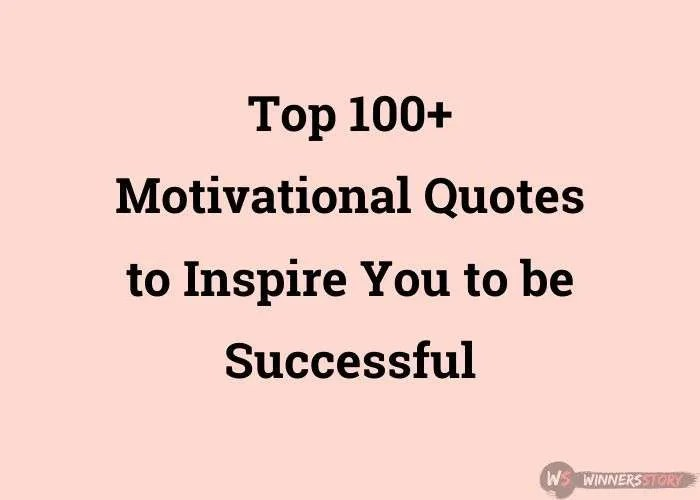 Top 100+ Motivational Quotes to Inspire You to be Successful