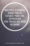 Multiple Sclerosis Diary Part 3: Fatigue, Pain, and Depression {The Troubling Trio} #curems