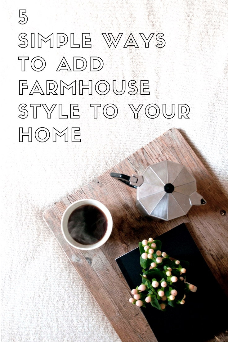 5 Simple Ways To Add Farmhouse Style To Your Home