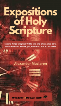 Expositions of Holy Scripture: Second Kings Chapters VIII to End and Chronicles, Ezra and Nehemiah, Esther, Job, Proverbs and Ecclesiastes