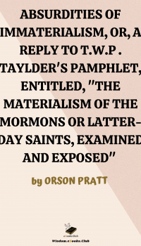 """Absurdities of Immaterialism or a Reply to T.W.P. Taylder's Pamphlet, Entitled, """"The Materialism of the Mormons or Latter-Day Saints, Examined and Exposed"""""""