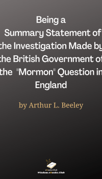 """Being a Summary Statement of the Investigation Made by the British Government of the """"Mormon"""" Question in England"""
