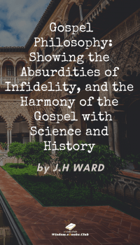 Gospel Philosophy: Showing the Absurdities of Infidelity, and the Harmony of the Gospel with Science and History