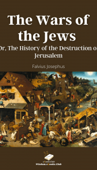 The Wars of the Jews Or The History of the Destruction of Jerusalem