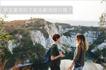 歐洲自助。英文要很好才能去歐洲旅行嗎?