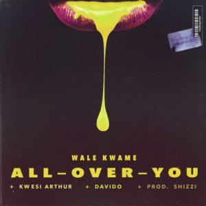 Wale Kwame ft Davido & Kwesi - Arthur All Over You